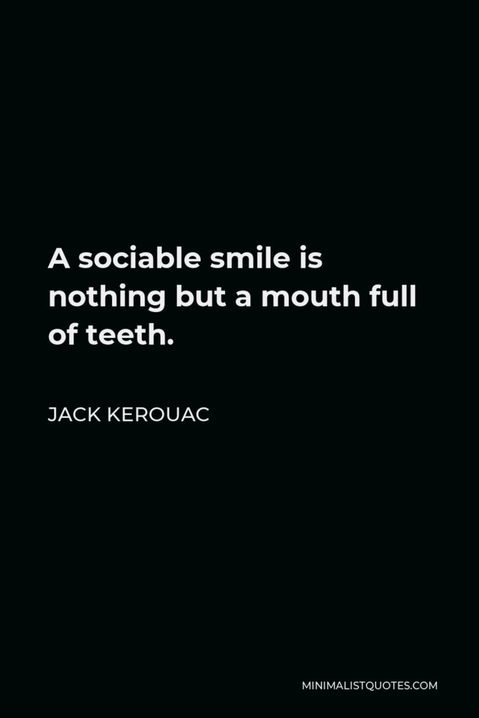 Jack Kerouac Quote - A sociable smile is nothing but a mouth full of teeth.