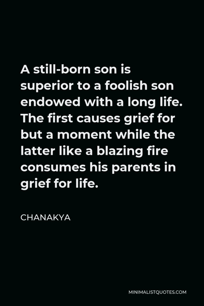 Chanakya Quote - A still-born son is superior to a foolish son endowed with a long life. The first causes grief for but a moment while the latter like a blazing fire consumes his parents in grief for life.