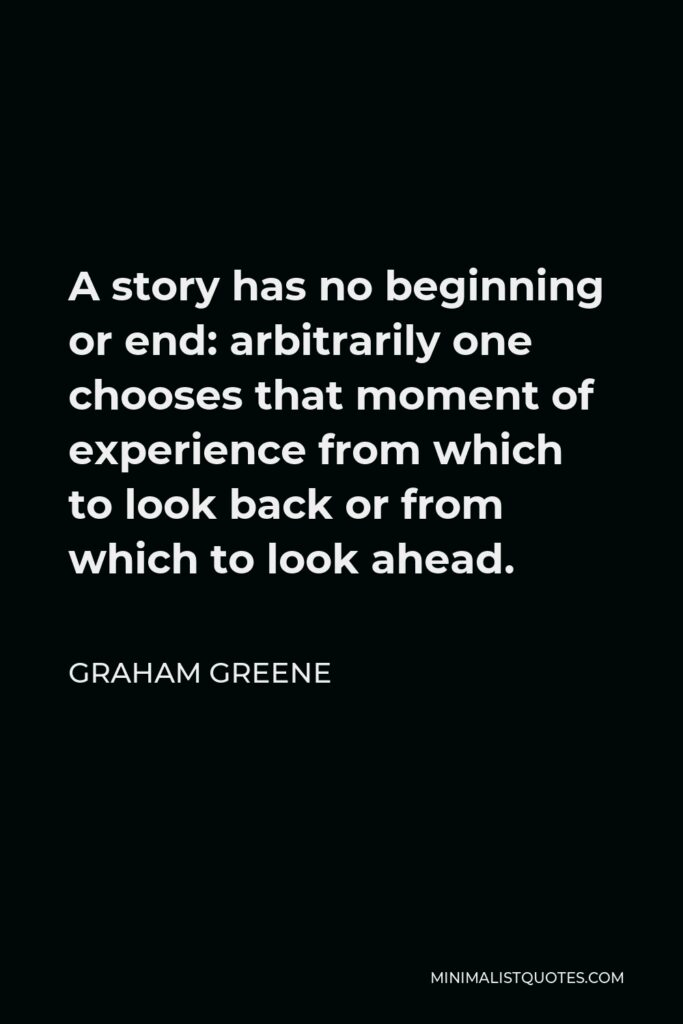 Graham Greene Quote - A story has no beginning or end: arbitrarily one chooses that moment of experience from which to look back or from which to look ahead.
