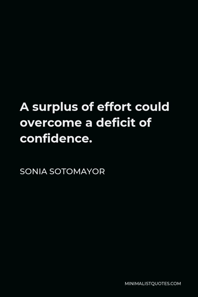 Sonia Sotomayor Quote - A surplus of effort could overcome a deficit of confidence.
