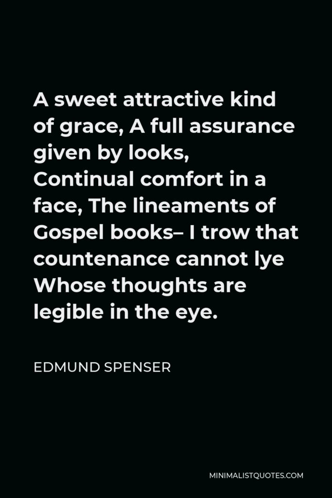 Edmund Spenser Quote - A sweet attractive kind of grace, A full assurance given by looks, Continual comfort in a face, The lineaments of Gospel books– I trow that countenance cannot lye Whose thoughts are legible in the eye.