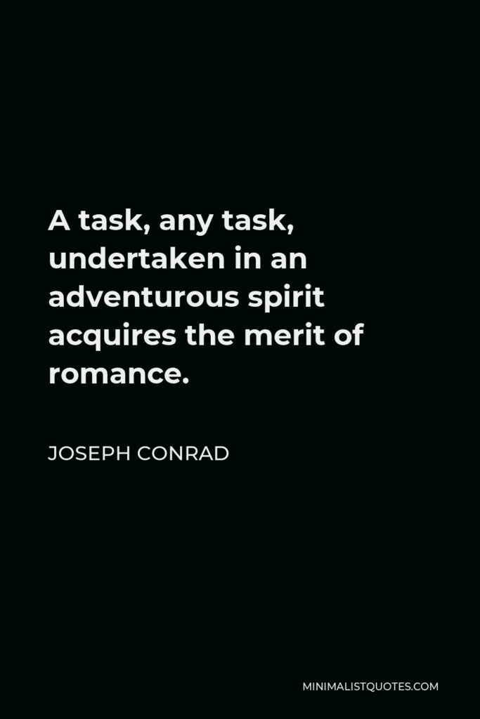 Joseph Conrad Quote - A task, any task, undertaken in an adventurous spirit acquires the merit of romance.