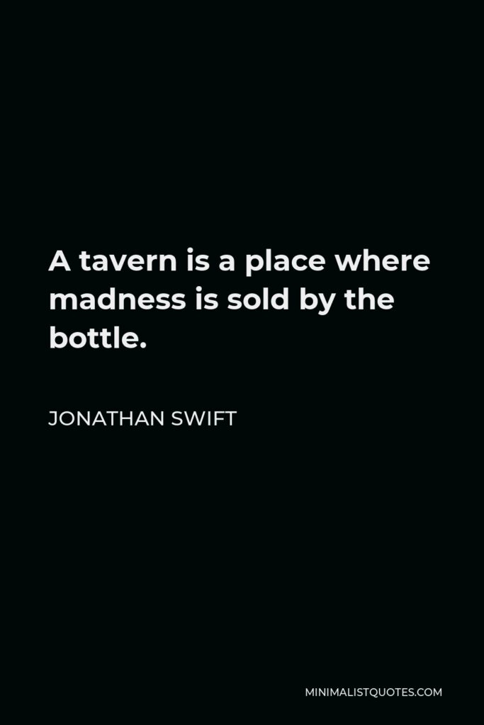 Jonathan Swift Quote - A tavern is a place where madness is sold by the bottle.