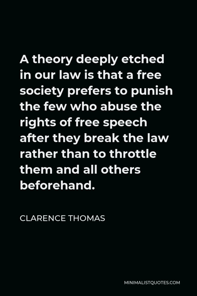 Clarence Thomas Quote - A theory deeply etched in our law is that a free society prefers to punish the few who abuse the rights of free speech after they break the law rather than to throttle them and all others beforehand.