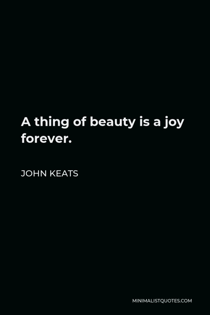 John Keats Quote - A thing of beauty is a joy forever.