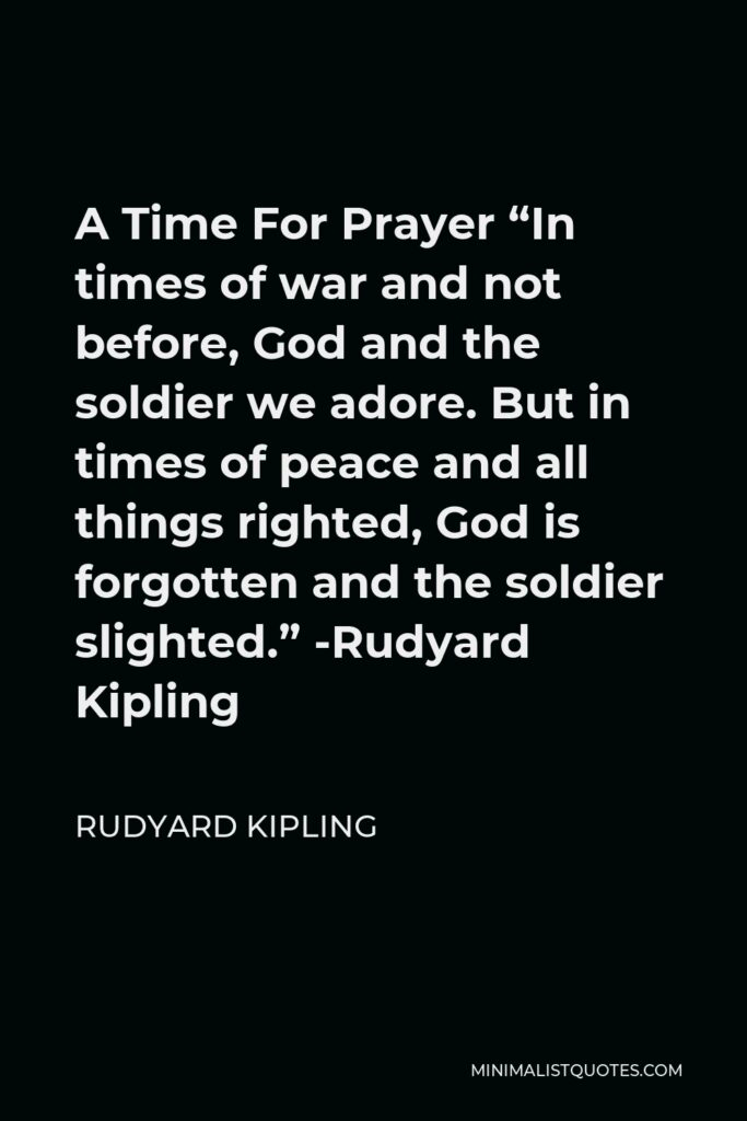 """Rudyard Kipling Quote - A Time For Prayer """"In times of war and not before, God and the soldier we adore. But in times of peace and all things righted, God is forgotten and the soldier slighted."""" -Rudyard Kipling"""