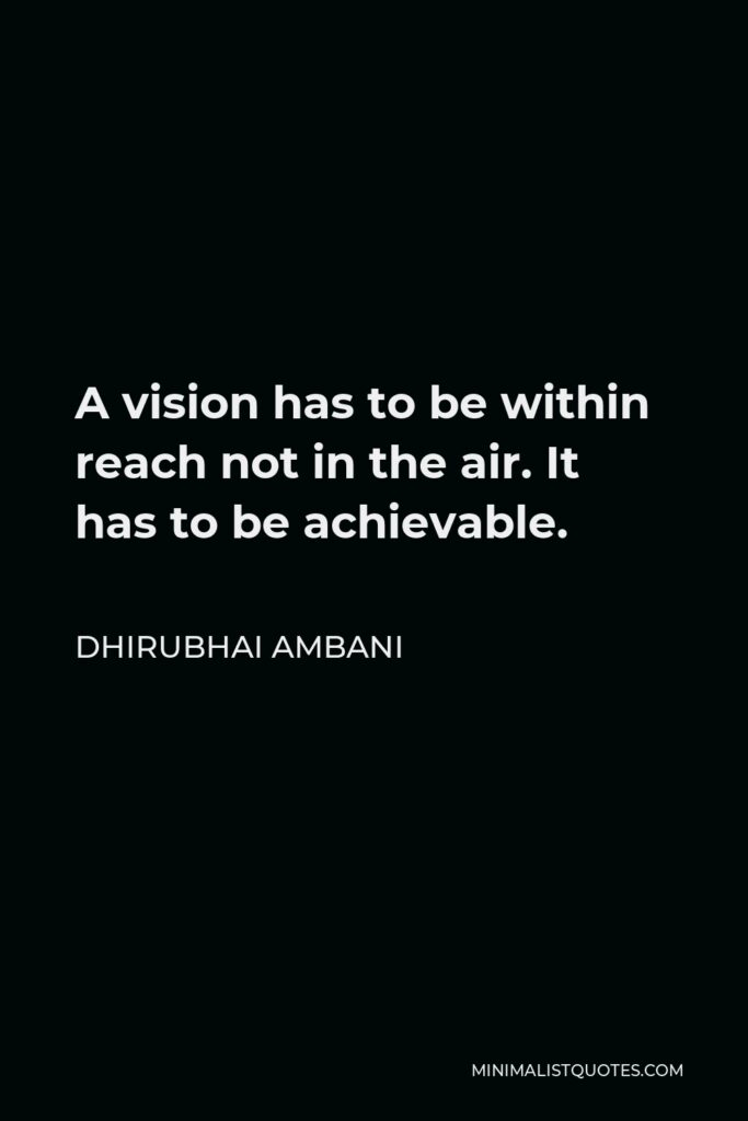 Dhirubhai Ambani Quote - A vision has to be within reach not in the air. It has to be achievable.