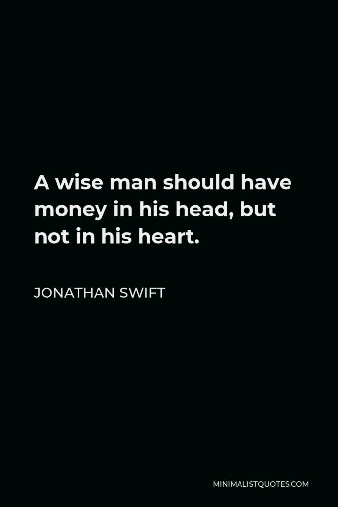 Jonathan Swift Quote - A wise man should have money in his head, but not in his heart.