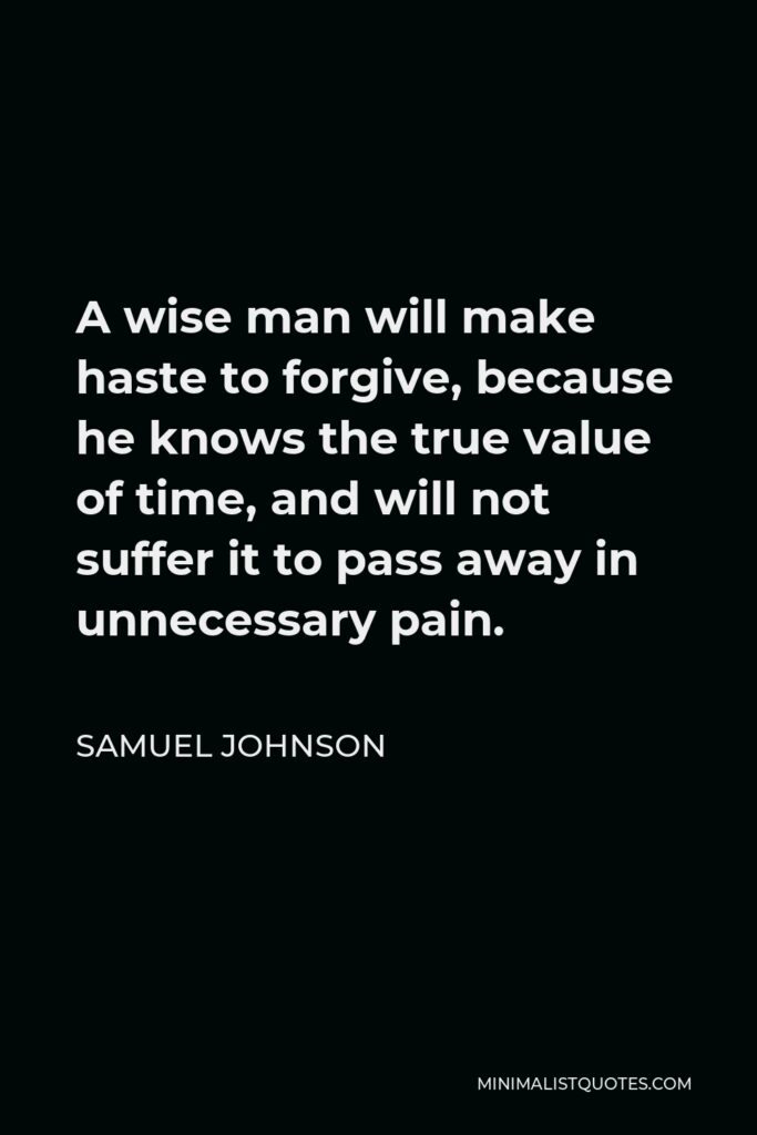 Samuel Johnson Quote - A wise man will make haste to forgive, because he knows the true value of time, and will not suffer it to pass away in unnecessary pain.