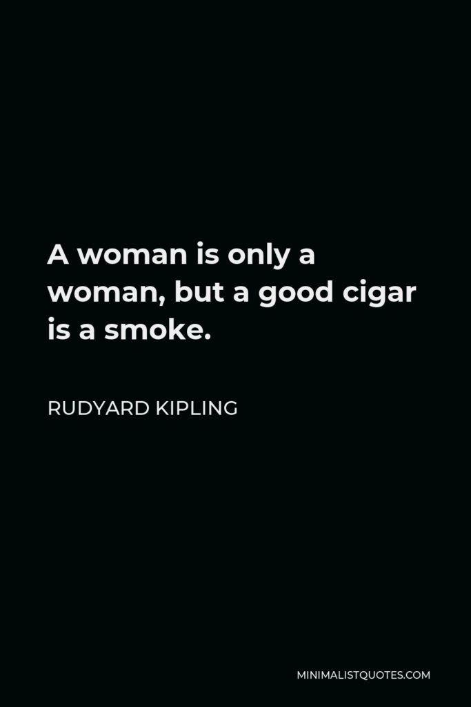 Rudyard Kipling Quote - A woman is only a woman, but a good cigar is a smoke.