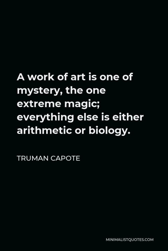Truman Capote Quote - A work of art is one of mystery, the one extreme magic; everything else is either arithmetic or biology.
