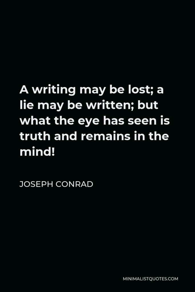 Joseph Conrad Quote - A writing may be lost; a lie may be written; but what the eye has seen is truth and remains in the mind!