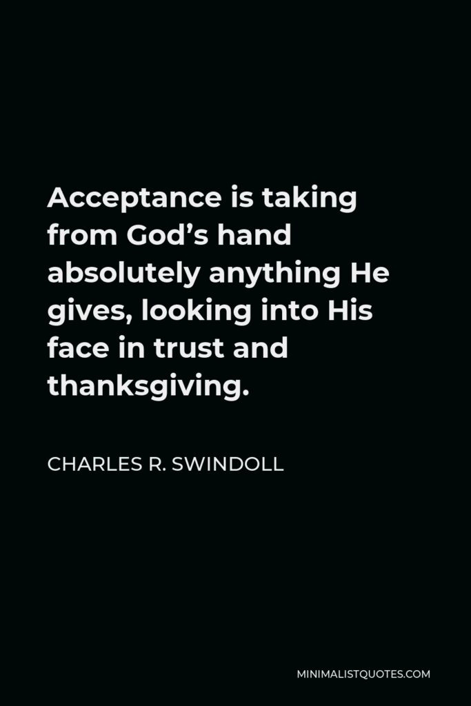 Charles R. Swindoll Quote - Acceptance is taking from God's hand absolutely anything He gives, looking into His face in trust and thanksgiving.