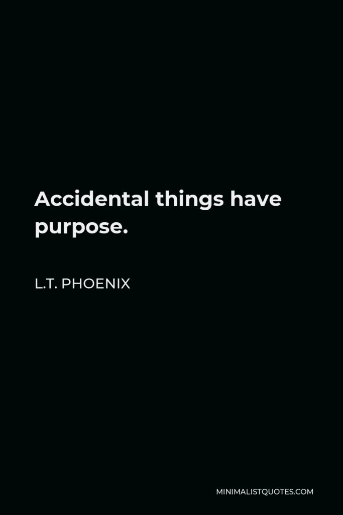 L.T. Phoenix Quote - Accidental things have purpose.
