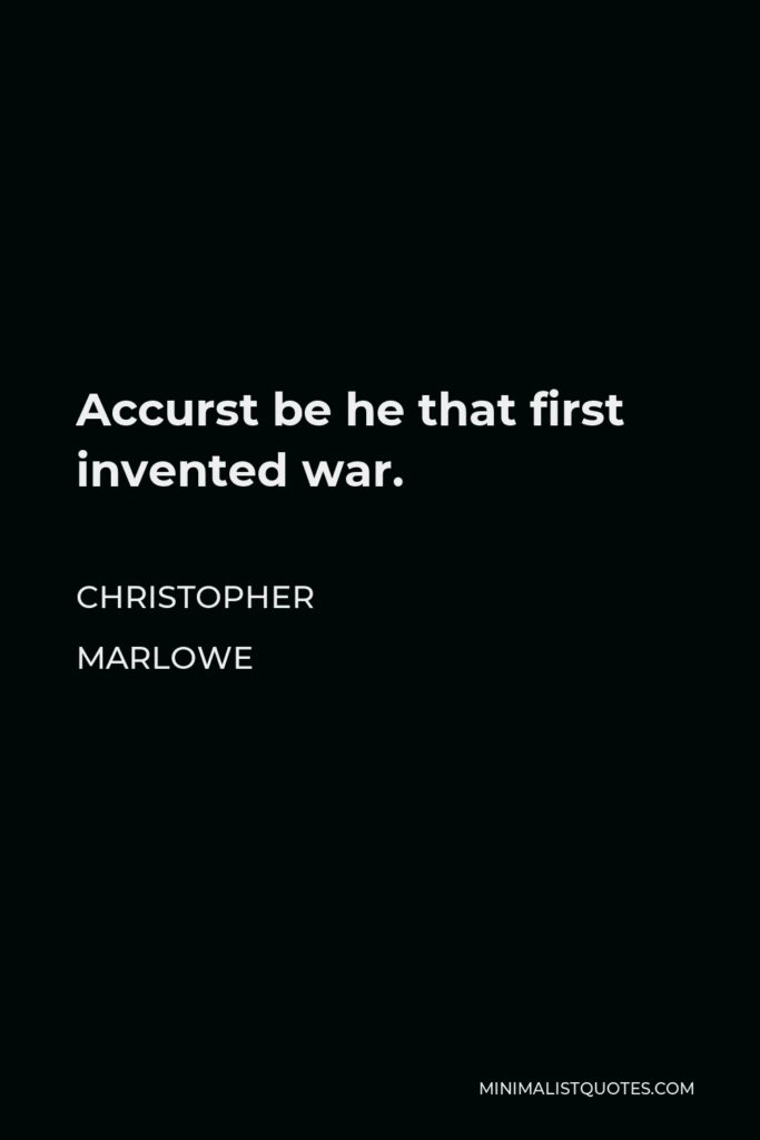 Christopher Marlowe Quote - Accurst be he that first invented war.