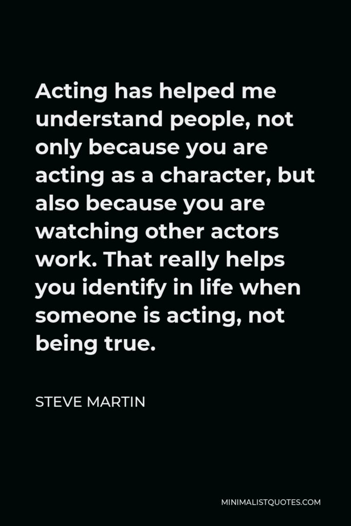 Steve Martin Quote - Acting has helped me understand people, not only because you are acting as a character, but also because you are watching other actors work. That really helps you identify in life when someone is acting, not being true.