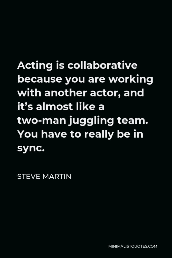 Steve Martin Quote - Acting is collaborative because you are working with another actor, and it's almost like a two-man juggling team. You have to really be in sync.