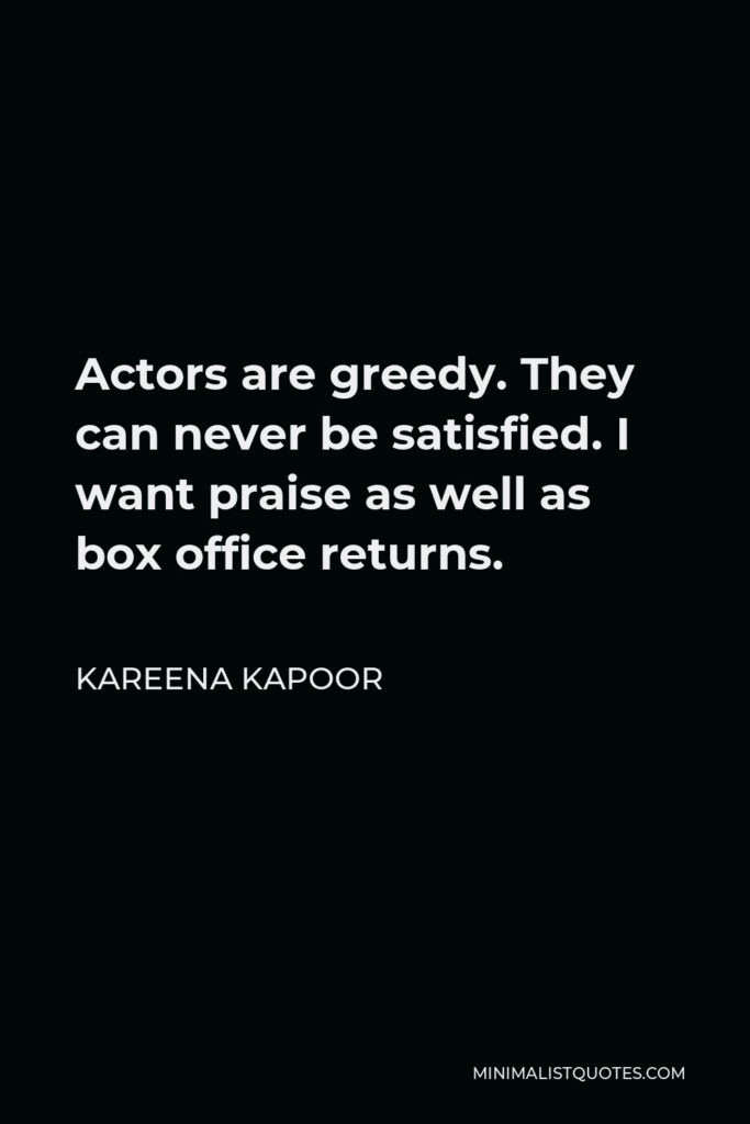Kareena Kapoor Quote - Actors are greedy. They can never be satisfied. I want praise as well as box office returns.