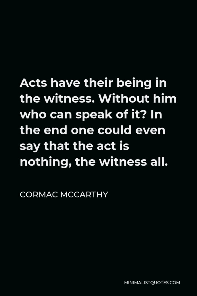 Cormac McCarthy Quote - Acts have their being in the witness. Without him who can speak of it? In the end one could even say that the act is nothing, the witness all.