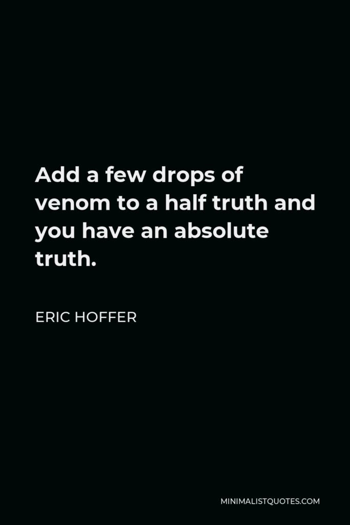 Eric Hoffer Quote - Add a few drops of venom to a half truth and you have an absolute truth.