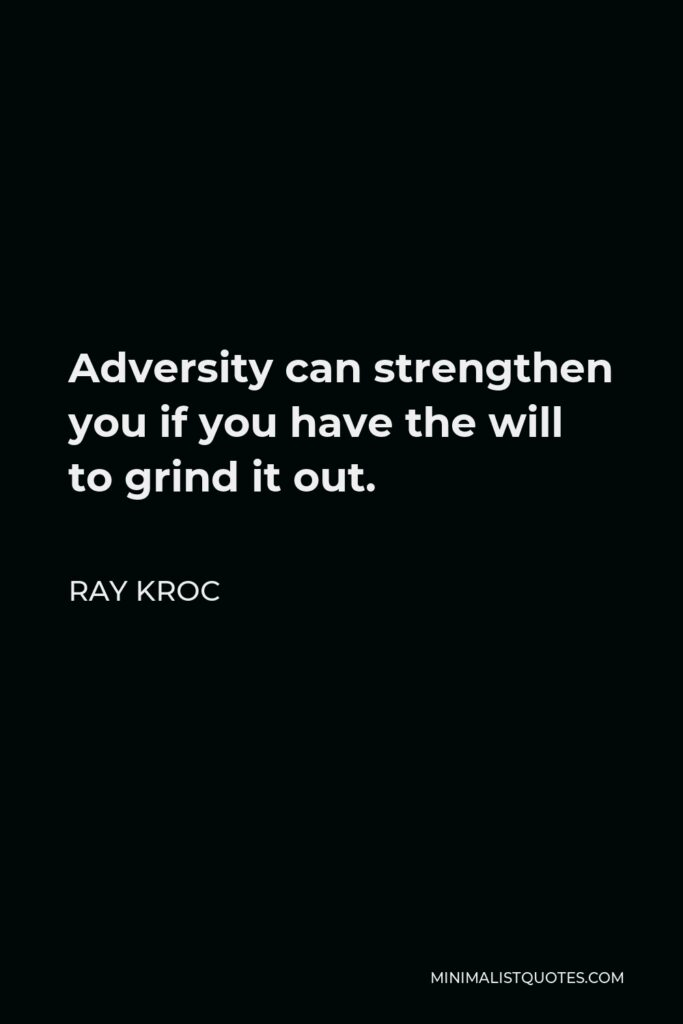 Ray Kroc Quote - Adversity can strengthen you if you have the will to grind it out.
