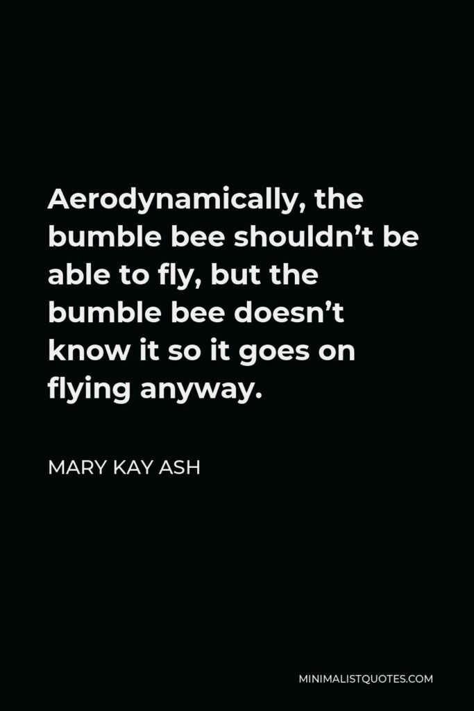 Mary Kay Ash Quote - Aerodynamically, the bumble bee shouldn't be able to fly, but the bumble bee doesn't know it so it goes on flying anyway.