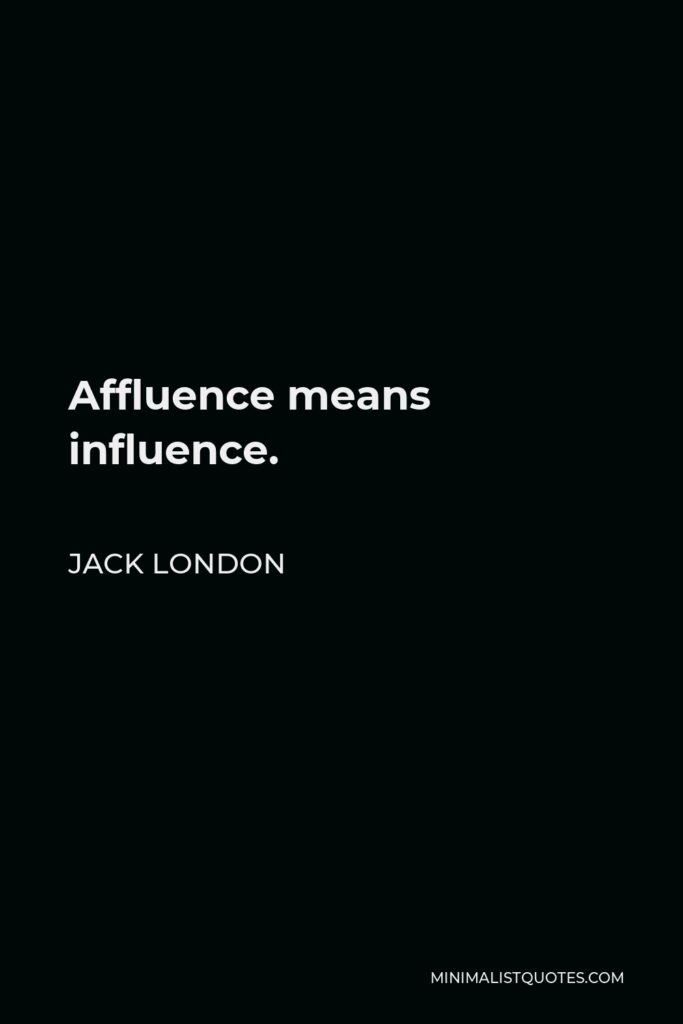 Jack London Quote - Affluence means influence.