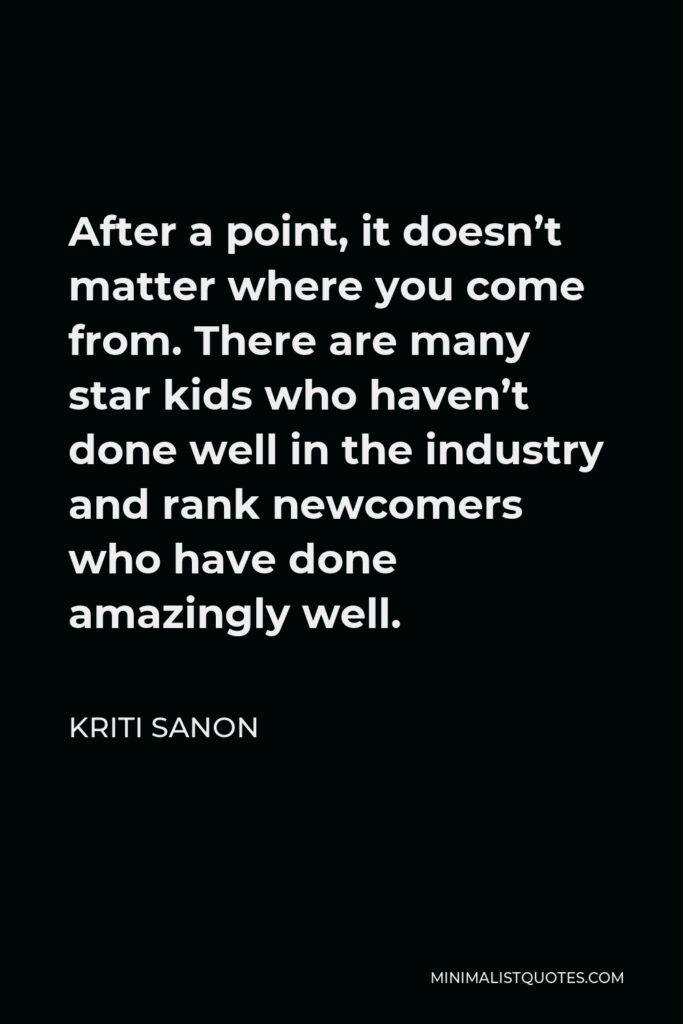Kriti Sanon Quote - After a point, it doesn't matter where you come from. There are many star kids who haven't done well in the industry and rank newcomers who have done amazingly well.
