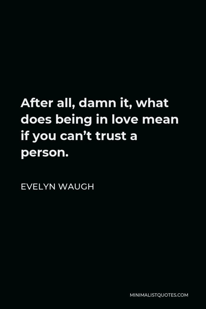 Evelyn Waugh Quote - After all, damn it, what does being in love mean if you can't trust a person.