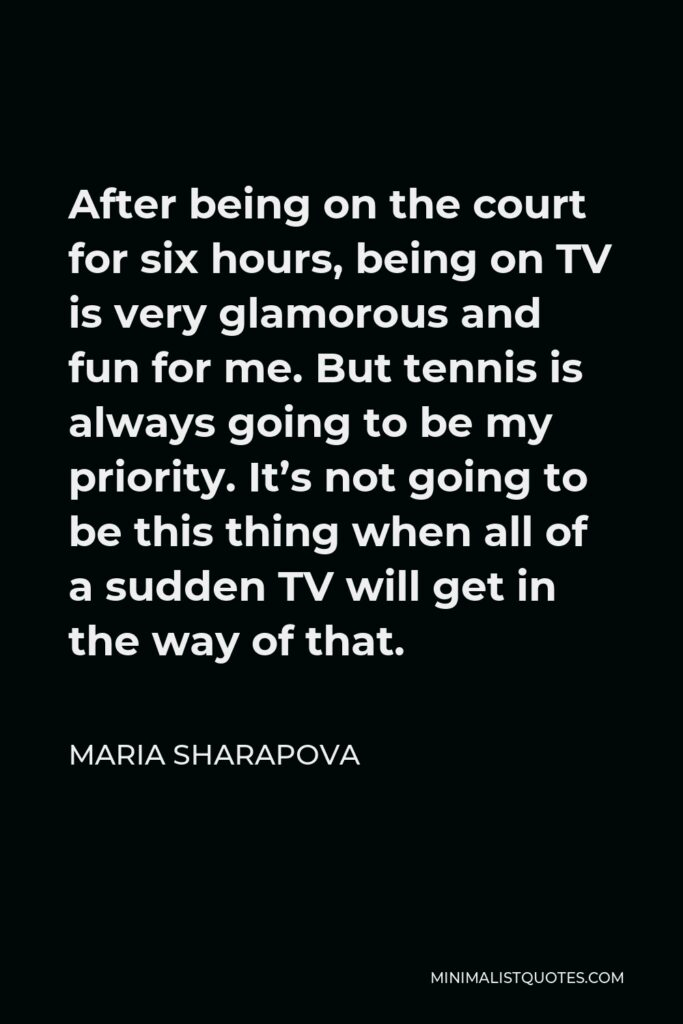 Maria Sharapova Quote - After being on the court for six hours, being on TV is very glamorous and fun for me. But tennis is always going to be my priority. It's not going to be this thing when all of a sudden TV will get in the way of that.