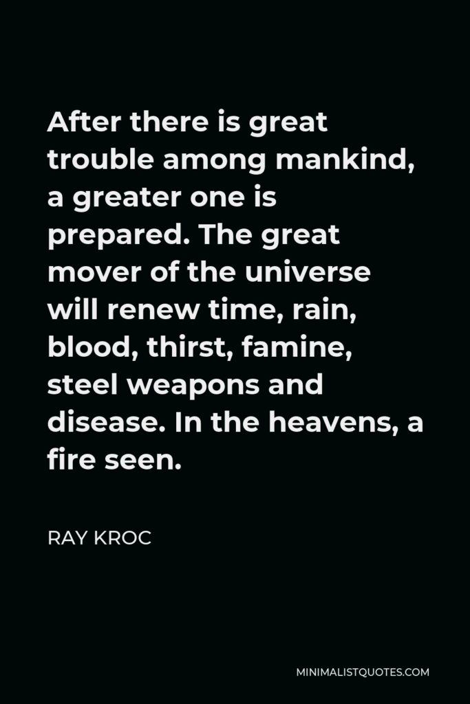 Ray Kroc Quote - After there is great trouble among mankind, a greater one is prepared. The great mover of the universe will renew time, rain, blood, thirst, famine, steel weapons and disease. In the heavens, a fire seen.