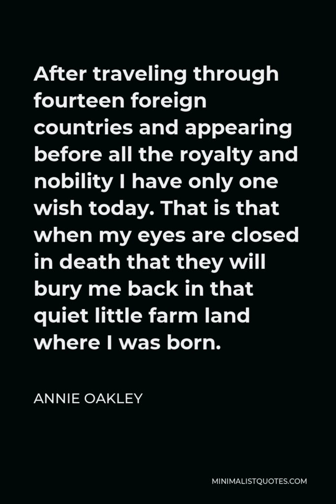 Annie Oakley Quote - After traveling through fourteen foreign countries and appearing before all the royalty and nobility I have only one wish today. That is that when my eyes are closed in death that they will bury me back in that quiet little farm land where I was born.
