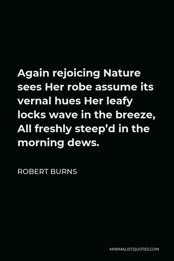 Robert Burns Quote - Again rejoicing Nature sees Her robe assume its vernal hues Her leafy locks wave in the breeze, All freshly steep'd in the morning dews.