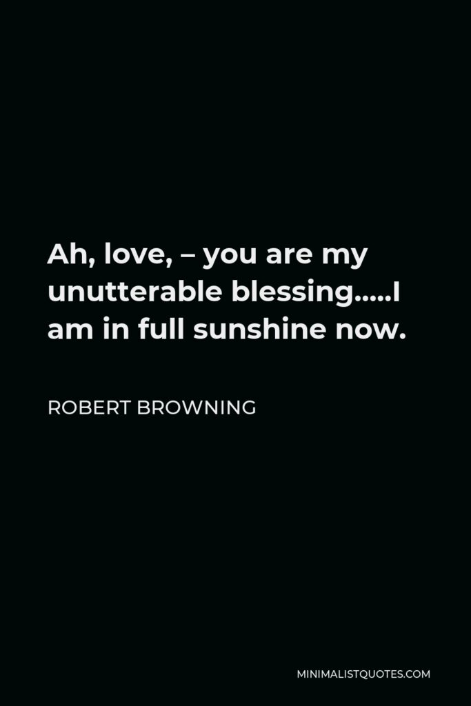 Robert Browning Quote - Ah, love, – you are my unutterable blessing…..I am in full sunshine now.