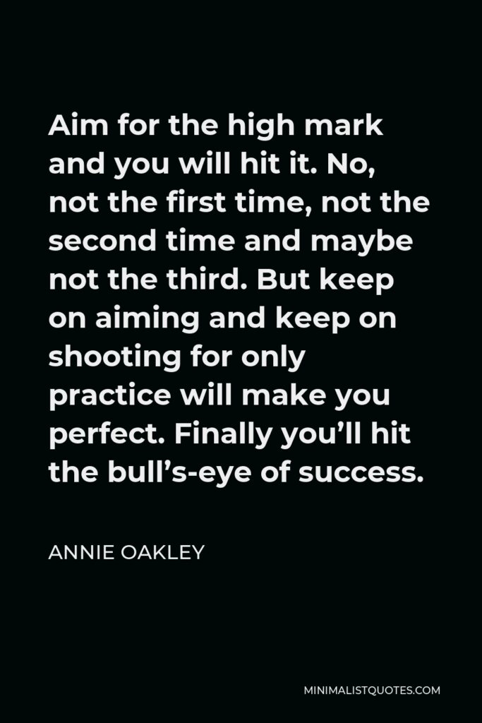 Annie Oakley Quote - Aim for the high mark and you will hit it. No, not the first time, not the second time and maybe not the third. But keep on aiming and keep on shooting for only practice will make you perfect. Finally you'll hit the bull's-eye of success.
