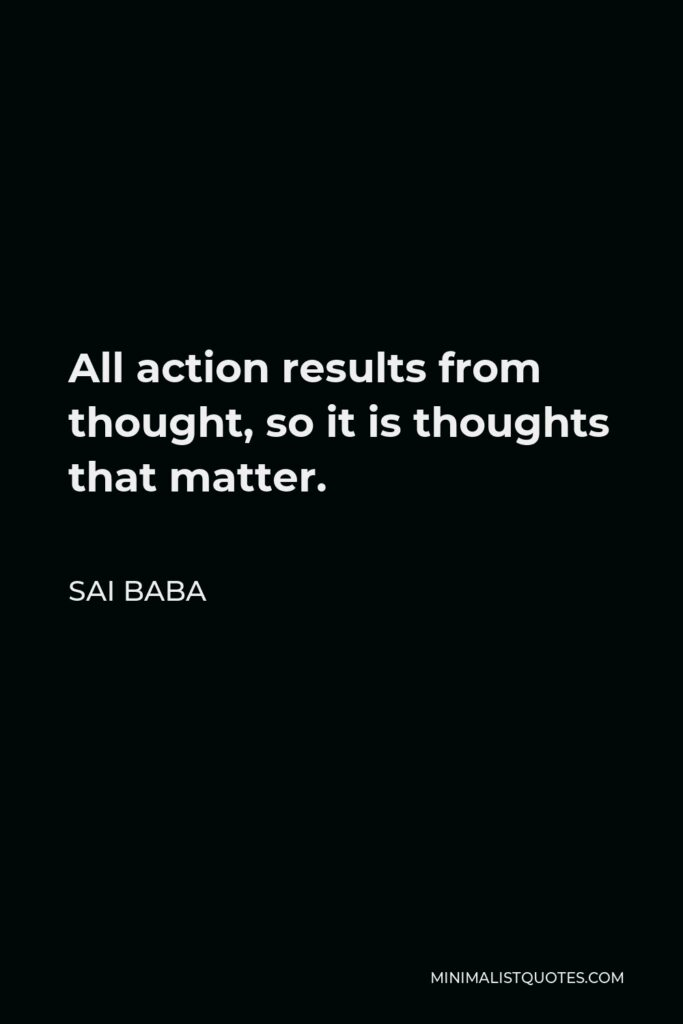 Sai Baba Quote - All action results from thought, so it is thoughts that matter.