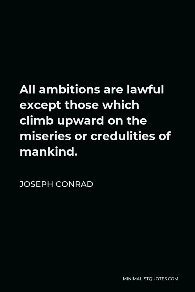Joseph Conrad Quote - All ambitions are lawful except those which climb upward on the miseries or credulities of mankind.