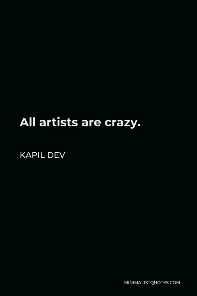 Kapil Dev Quote - All artists are crazy.