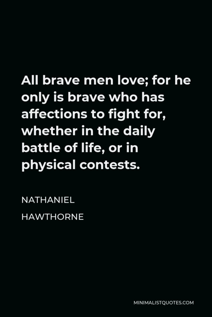 Nathaniel Hawthorne Quote - All brave men love; for he only is brave who has affections to fight for, whether in the daily battle of life, or in physical contests.