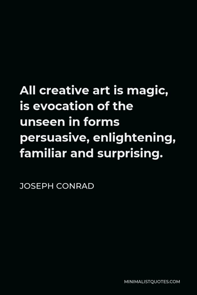 Joseph Conrad Quote - All creative art is magic, is evocation of the unseen in forms persuasive, enlightening, familiar and surprising.