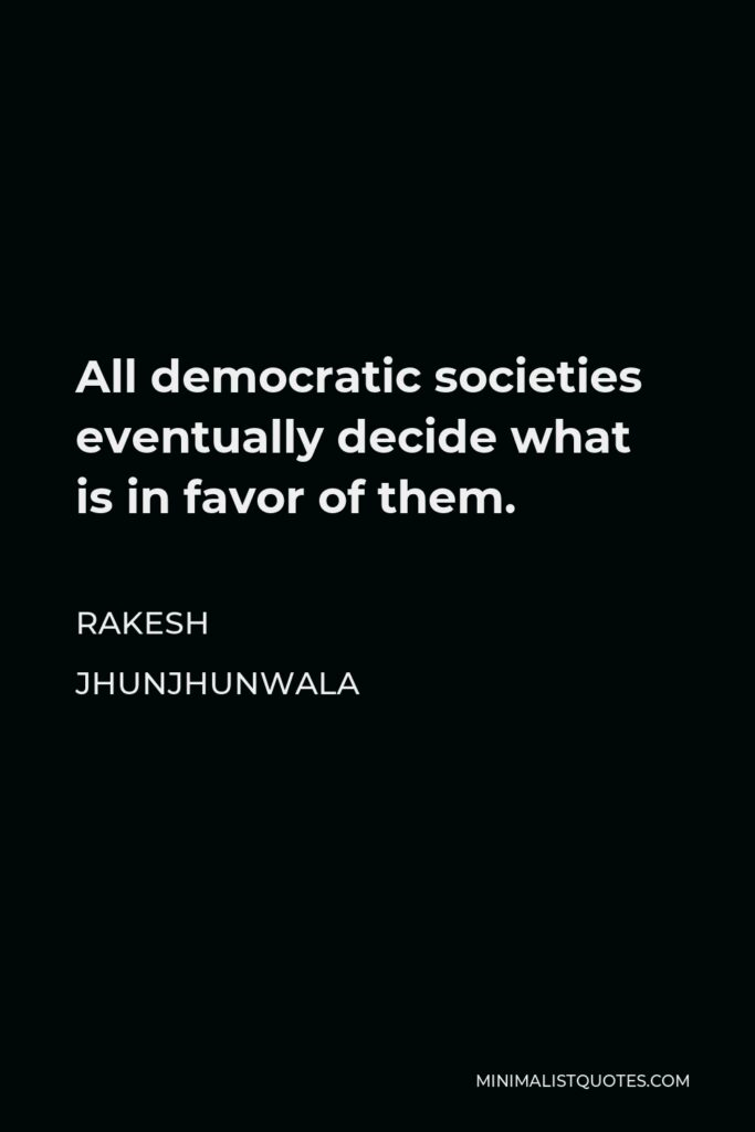 Rakesh Jhunjhunwala Quote - All democratic societies eventually decide what is in favor of them.