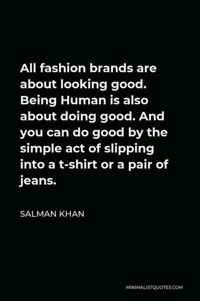 Salman Khan Quote - All fashion brands are about looking good. Being Human is also about doing good. And you can do good by the simple act of slipping into a t-shirt or a pair of jeans.