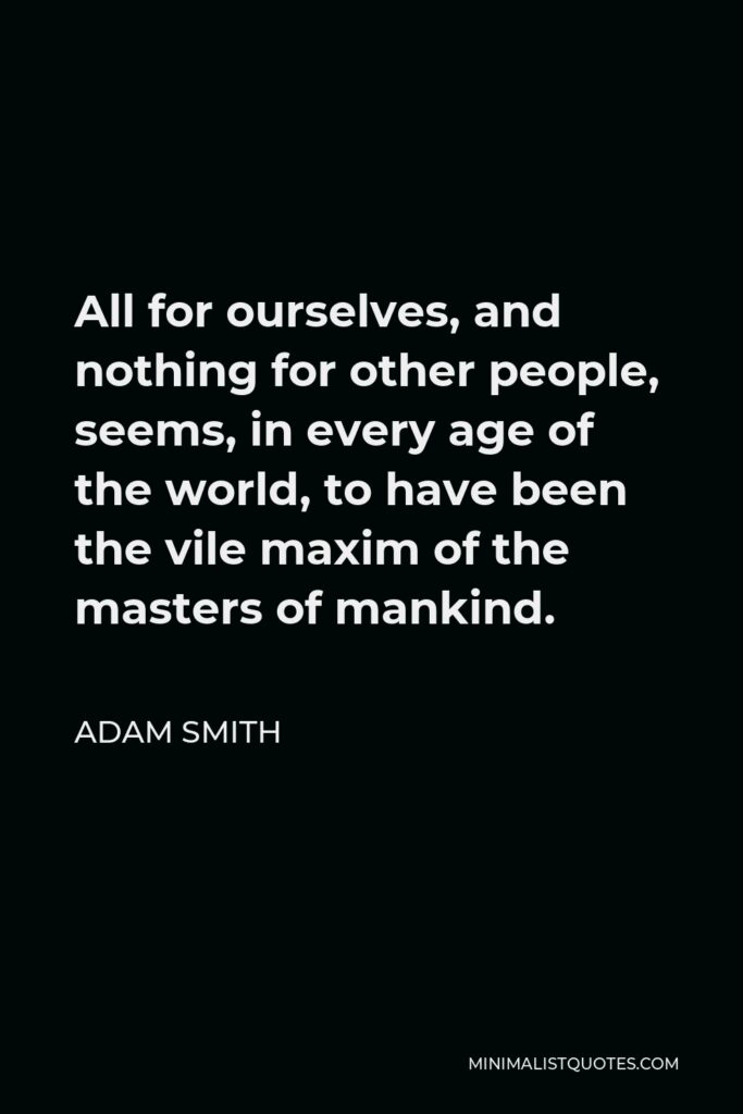 Adam Smith Quote - All for ourselves, and nothing for other people, seems, in every age of the world, to have been the vile maxim of the masters of mankind.
