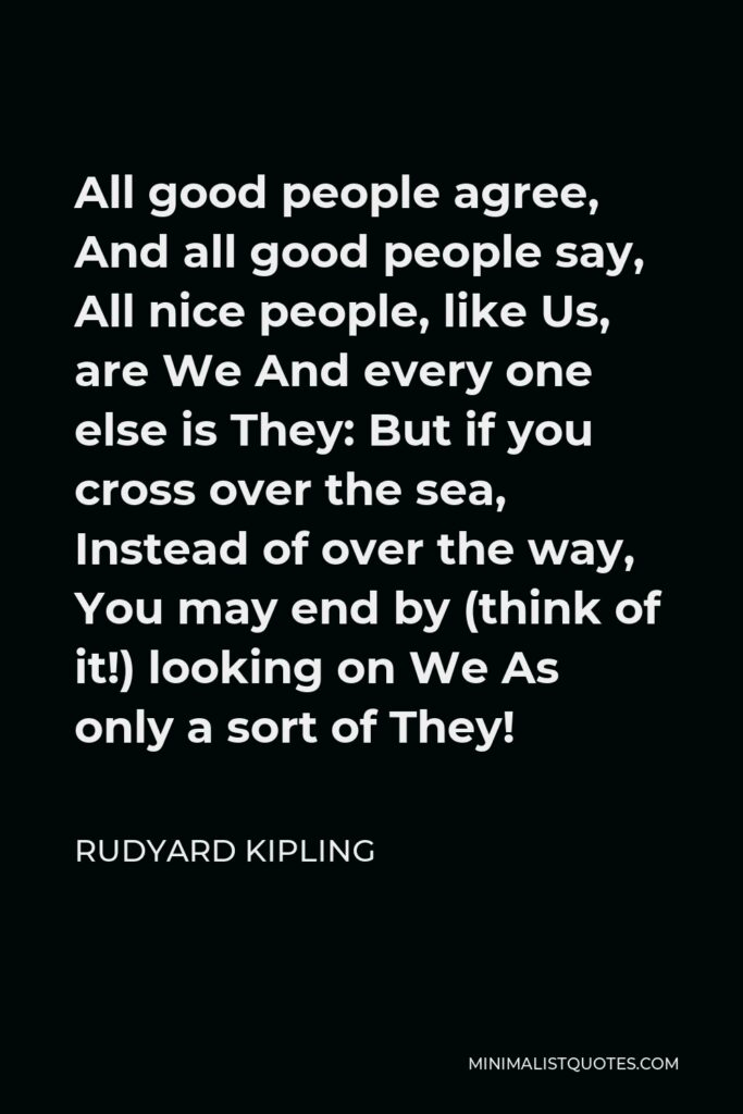Rudyard Kipling Quote - All good people agree, And all good people say, All nice people, like Us, are We And every one else is They: But if you cross over the sea, Instead of over the way, You may end by (think of it!) looking on We As only a sort of They!