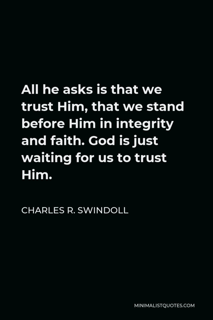 Charles R. Swindoll Quote - All he asks is that we trust Him, that we stand before Him in integrity and faith. God is just waiting for us to trust Him.