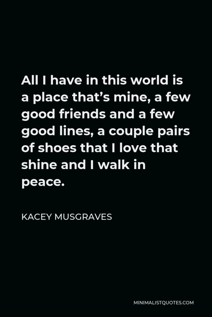 Kacey Musgraves Quote - All I have in this world is a place that's mine, a few good friends and a few good lines, a couple pairs of shoes that I love that shine and I walk in peace.