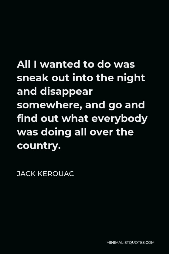 Jack Kerouac Quote - All I wanted to do was sneak out into the night and disappear somewhere, and go and find out what everybody was doing all over the country.