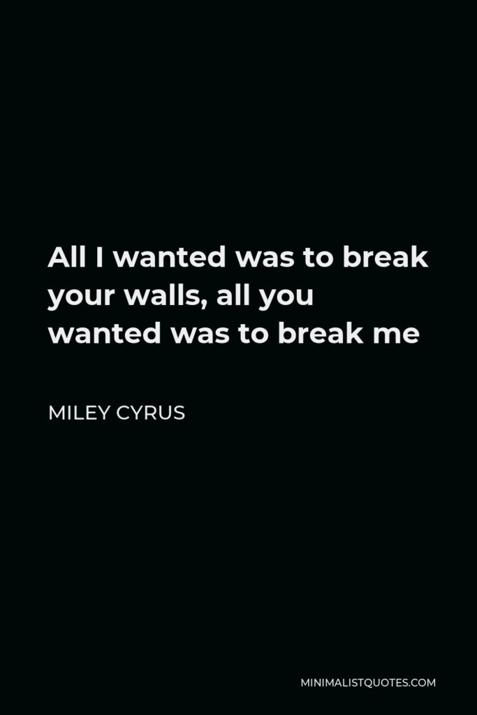Miley Cyrus Quote - All I wanted was to break your walls, all you wanted was to break me
