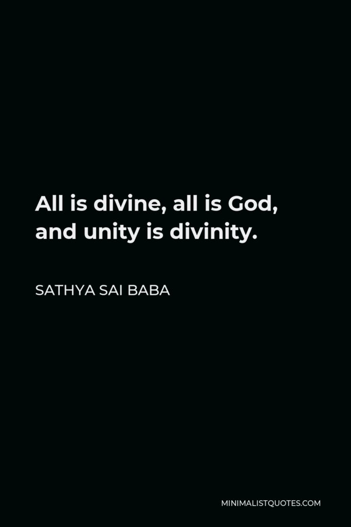 Sathya Sai Baba Quote - All is divine, all is God, and unity is divinity.