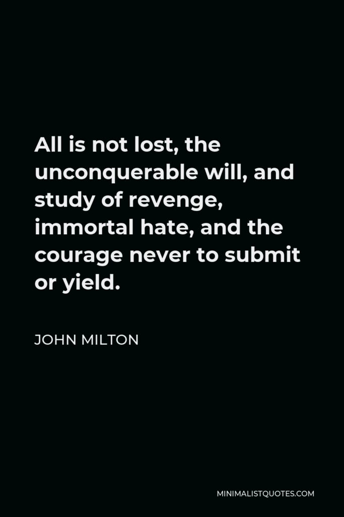 John Milton Quote - All is not lost, the unconquerable will, and study of revenge, immortal hate, and the courage never to submit or yield.